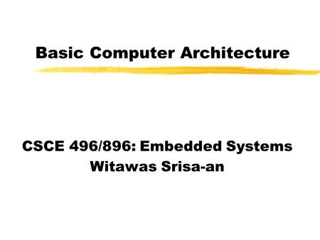 Basic Computer Architecture CSCE 496/896: Embedded Systems Witawas Srisa-an.