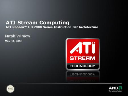 ATI Stream Computing ATI Radeon™ HD 2900 Series Instruction Set Architecture Micah Villmow May 30, 2008.