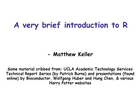 A very brief introduction to R - Matthew Keller Some material cribbed from: UCLA Academic Technology Services Technical Report Series (by Patrick Burns)