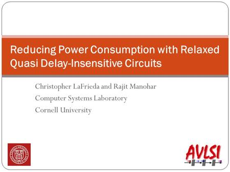 Christopher LaFrieda and Rajit Manohar Computer Systems Laboratory Cornell University Reducing Power Consumption with Relaxed Quasi Delay-Insensitive Circuits.