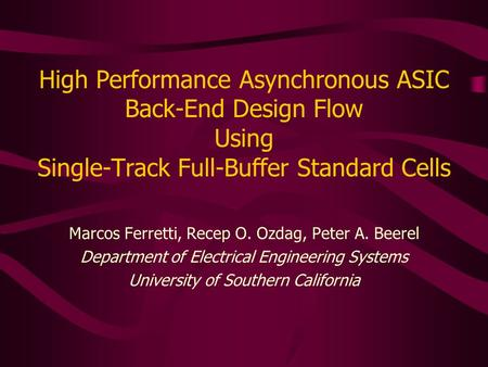 High Performance Asynchronous ASIC Back-End Design Flow Using Single-Track Full-Buffer Standard Cells Marcos Ferretti, Recep O. Ozdag, Peter A. Beerel.