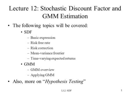L12: SDF1 Lecture 12: Stochastic Discount Factor and GMM Estimation The following topics will be covered: SDF –Basic expression –Risk free rate –Risk correction.