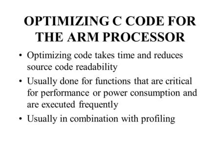 OPTIMIZING C CODE FOR THE ARM PROCESSOR Optimizing code takes time and reduces source code readability Usually done for functions that are critical for.