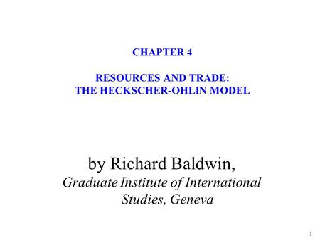 1 CHAPTER 4 RESOURCES AND TRADE: THE HECKSCHER-OHLIN MODEL by Richard Baldwin, Graduate Institute of International Studies, Geneva.