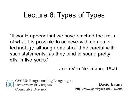 "David Evans  CS655: Programming Languages University of Virginia Computer Science Lecture 6: Types of Types ""It would."