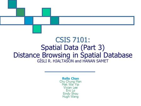 CSIS 7101: Spatial Data (Part 3) Distance Browsing in Spatial Database GÍSLI R. HJALTASON and HANAN SAMET Rollo Chan Chu Chung Man Mak Wai Yip Vivian Lee.