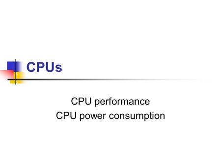 CPUs CPU performance CPU power consumption Elements of CPU performance Cycle time CPU pipeline Memory system.