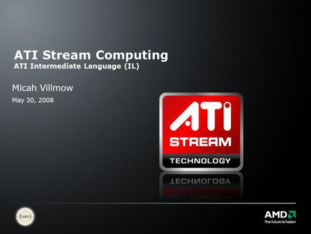 ATI Stream Computing ATI Intermediate Language (IL) Micah Villmow May 30, 2008.