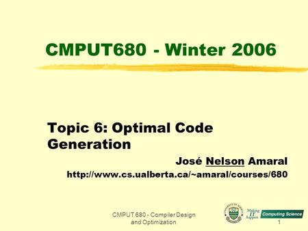 CMPUT 680 - Compiler Design and Optimization1 CMPUT680 - Winter 2006 Topic 6: Optimal Code Generation José Nelson Amaral