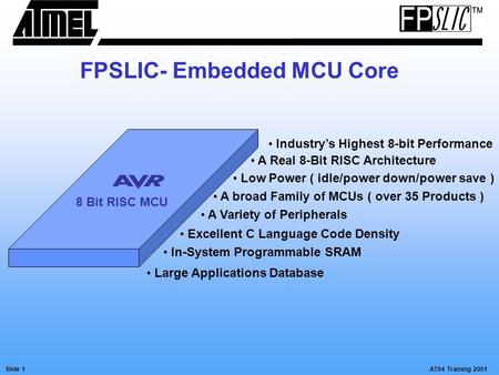 AT94 Training 2001Slide 1 FPSLIC- Embedded MCU Core 8 Bit RISC MCU Industry's Highest 8-bit Performance A Real 8-Bit RISC Architecture Low Power ( idle/power.