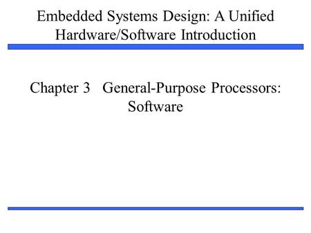 Embedded Systems Design: A Unified Hardware/Software Introduction 1 Chapter 3 General-Purpose Processors: Software.