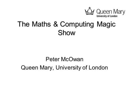 The Maths & Computing Magic Show Peter McOwan Queen Mary, University of London.