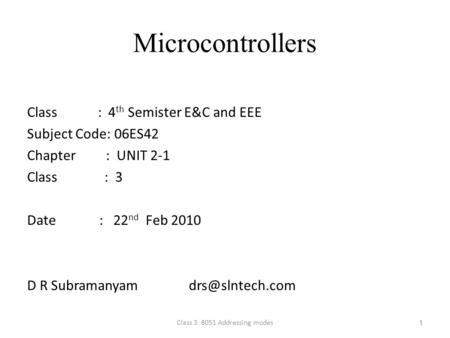1 Microcontrollers Class : 4 th Semister E&C and EEE Subject Code: 06ES42 Chapter : UNIT 2-1 Class : 3 Date : 22 nd Feb 2010 D R Subramanyam