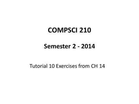COMPSCI 210 Semester 2 - 2014 Tutorial 10 Exercises from CH 14.