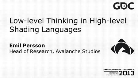 Low-level Thinking in High-level Shading Languages Emil Persson Head of Research, Avalanche Studios.