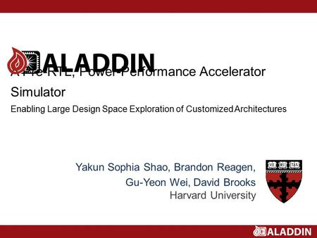 A Pre-RTL, Power-Performance Accelerator Simulator Enabling Large Design Space Exploration of Customized Architectures Yakun Sophia Shao, Brandon Reagen,