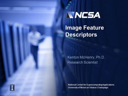 National Center for Supercomputing Applications University of Illinois at Urbana-Champaign Image Feature Descriptors Kenton McHenry, Ph.D. Research Scientist.