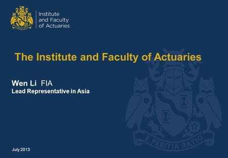 The Institute and Faculty of Actuaries Wen Li FIA Lead Representative in Asia July 2013.