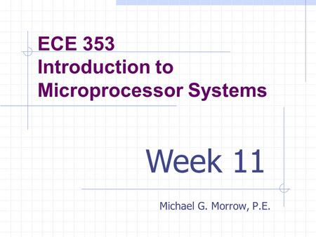 ECE 353 Introduction to Microprocessor Systems Michael G. Morrow, P.E. Week 11.
