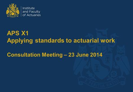 APS X1 Applying standards to actuarial work Consultation Meeting – 23 June 2014.