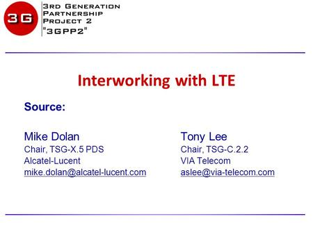 Interworking with LTE Source: Mike Dolan Tony Lee Chair, TSG-X.5 PDSChair, TSG-C.2.2 Alcatel-LucentVIA Telecom