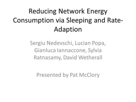 Reducing Network Energy Consumption via Sleeping and Rate- Adaption Sergiu Nedevschi, Lucian Popa, Gianluca Iannaccone, Sylvia Ratnasamy, David Wetherall.