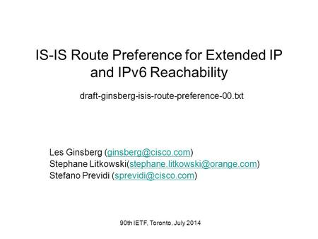 90th IETF, Toronto, July 2014 IS-IS Route Preference for Extended IP and IPv6 Reachability draft-ginsberg-isis-route-preference-00.txt Les Ginsberg