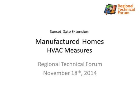 Sunset Date Extension: Manufactured Homes HVAC Measures Regional Technical Forum November 18 th, 2014.