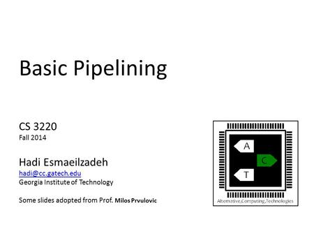Basic Pipelining CS 3220 Fall 2014 Hadi Esmaeilzadeh Georgia Institute of Technology Some slides adopted from Prof. Milos Prvulovic.