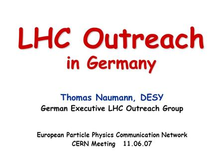 LHC Outreach in Germany Thomas Naumann, DESY German Executive LHC Outreach Group European Particle Physics Communication Network CERN Meeting 11.06.07.