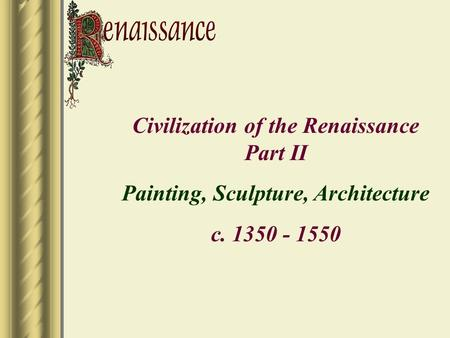 Civilization of the Renaissance Part II Painting, Sculpture, Architecture c. 1350 - 1550.