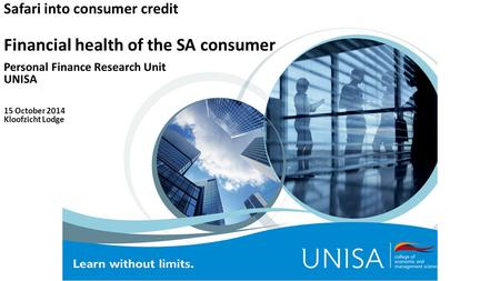 Safari into consumer credit Financial health of the SA consumer Personal Finance Research Unit UNISA 15 October 2014 Kloofzicht Lodge.
