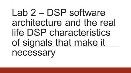Lab 2 – DSP software architecture and the real life DSP characteristics of signals that make it necessary.