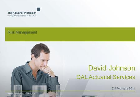 © 2010 The Actuarial Profession  www.actuaries.org.uk Risk Management David Johnson DAL Actuarial Services 2 nd February 2011.