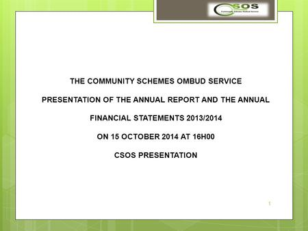 THE COMMUNITY SCHEMES OMBUD SERVICE PRESENTATION OF THE ANNUAL REPORT AND THE ANNUAL FINANCIAL STATEMENTS 2013/2014 ON 15 OCTOBER 2014 AT 16H00 CSOS PRESENTATION.
