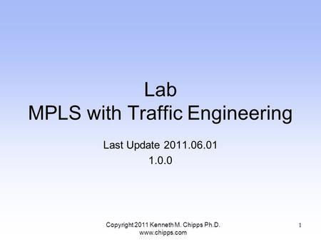 Lab MPLS with Traffic Engineering Last Update 2011.06.01 1.0.0 Copyright 2011 Kenneth M. Chipps Ph.D. www.chipps.com 1.