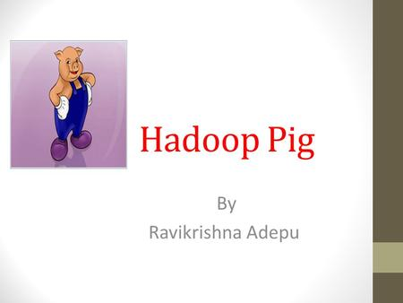 Hadoop Pig By Ravikrishna Adepu. Overview What is Pig? Motivation How is it being used Data Model/Architecture Components Pig Latin By Example.