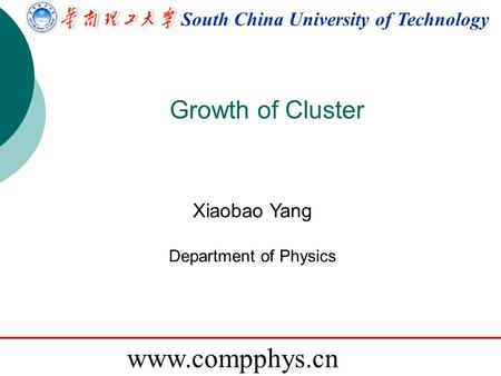 Www.compphys.cn South China University of Technology www.compphys.cn Growth of Cluster Xiaobao Yang Department of Physics.