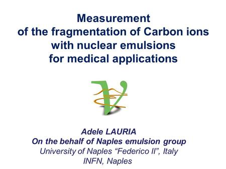 Measurement of the fragmentation of Carbon ions with nuclear emulsions for medical applications Adele LAURIA On the behalf of Naples emulsion group University.