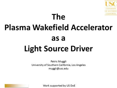 P. Muggli, 5 th GLS, 10/02/10 The Plasma Wakefield Accelerator as a Light Source Driver Patric Muggli University of Southern California, Los Angeles