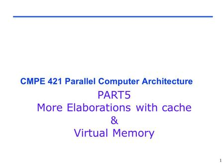 1 CMPE 421 Parallel Computer Architecture PART5 More Elaborations with cache & Virtual Memory.