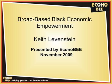 Broad-Based Black Economic Empowerment Keith Levenstein Presented by EconoBEE November 2009.