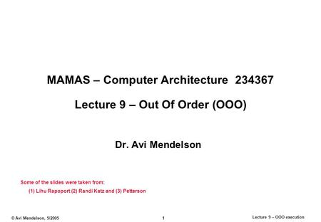 Lecture 9 – OOO execution © Avi Mendelson, 5/2005 1 MAMAS – Computer Architecture 234367 Lecture 9 – Out Of Order (OOO) Dr. Avi Mendelson Some of the slides.