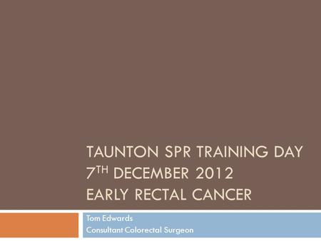 Taunton SpR Training Day 7th December 2012 Early rectal cancer