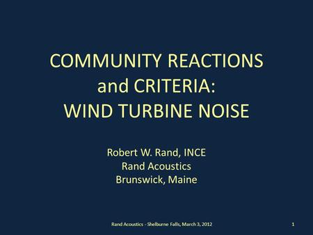 COMMUNITY REACTIONS and CRITERIA: WIND TURBINE NOISE Robert W. Rand, INCE Rand Acoustics Brunswick, Maine Rand Acoustics - Shelburne Falls, March 3, 20121.