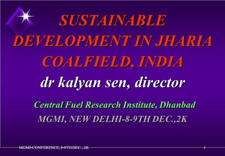MGMI-CONFERENCE, 8-9TH DEC., 2K1 SUSTAINABLE DEVELOPMENT IN JHARIA COALFIELD, INDIA dr kalyan sen, director Central Fuel Research Institute, Dhanbad MGMI,