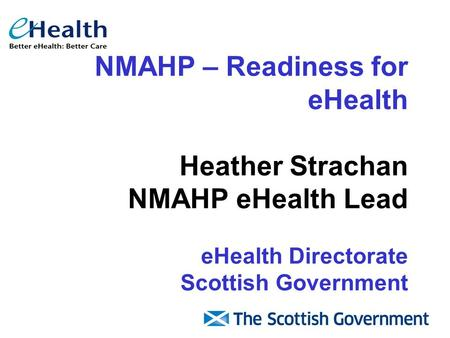NMAHP – Readiness for eHealth Heather Strachan NMAHP eHealth Lead eHealth Directorate Scottish Government.