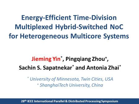 Energy-Efficient Time-Division Multiplexed Hybrid-Switched NoC for Heterogeneous Multicore Systems Jieming Yin *, Pingqiang Zhou +, Sachin S. Sapatnekar.
