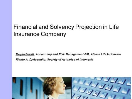 Financial and Solvency Projection in Life Insurance Company Meylindawati, Accounting and Risk Management GM, Allianz Life Indonesia Rianto A. Djojosugito,