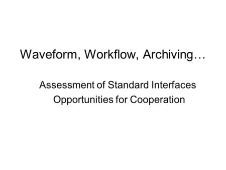 Waveform, Workflow, Archiving… Assessment of Standard Interfaces Opportunities for Cooperation.